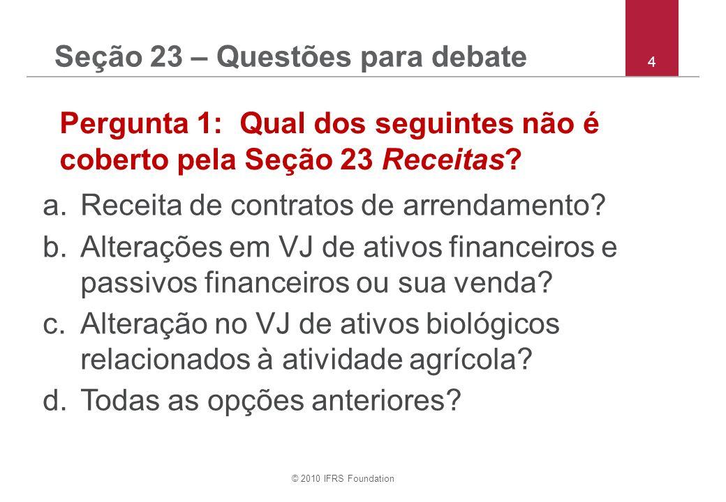 © 2010 IFRS Foundation 4 Seção 23 – Questões para debate Pergunta 1: Qual dos seguintes não é coberto pela Seção 23 Receitas.