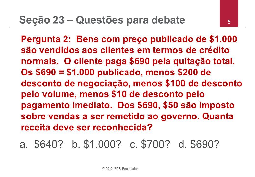 © 2010 IFRS Foundation 6 Pergunta 3: O percentual de completação deve ser utilizado para reconhecimento de receita de: a.prestação de serviços e contratos de construção.