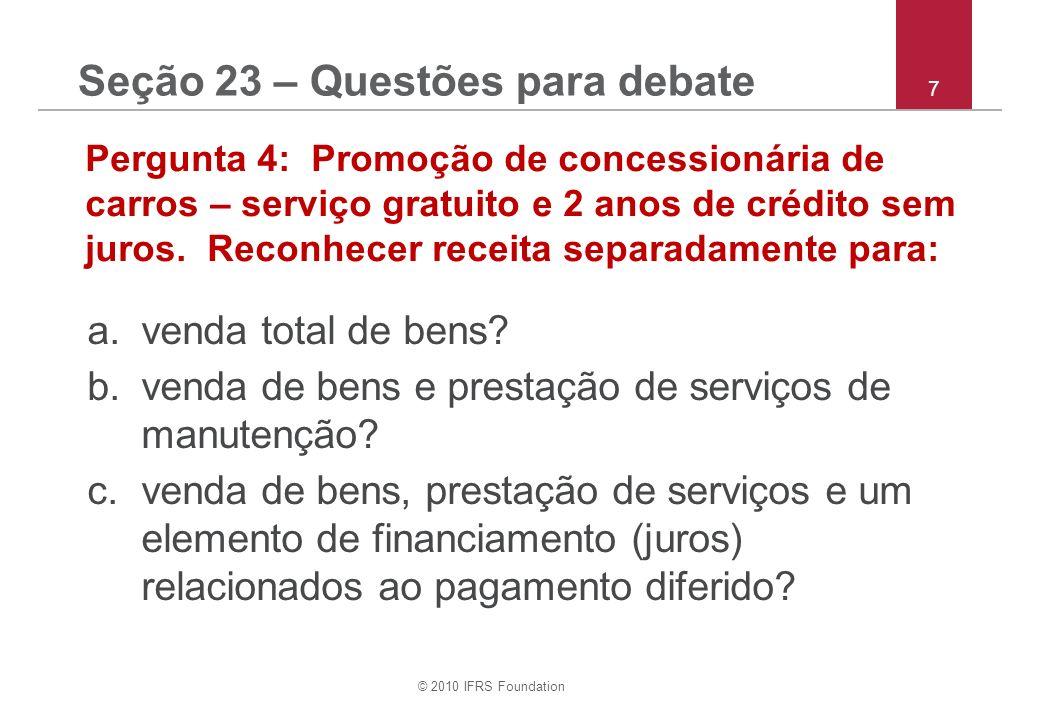 © 2010 IFRS Foundation 28 Pergunta (o):Nota 2 Políticas Contábeis – Investimentos em Coligadas Qual outra base de mensuração, se alguma, o Grupo XYZ pode adotar como sua política contábil para investimentos em coligadas.