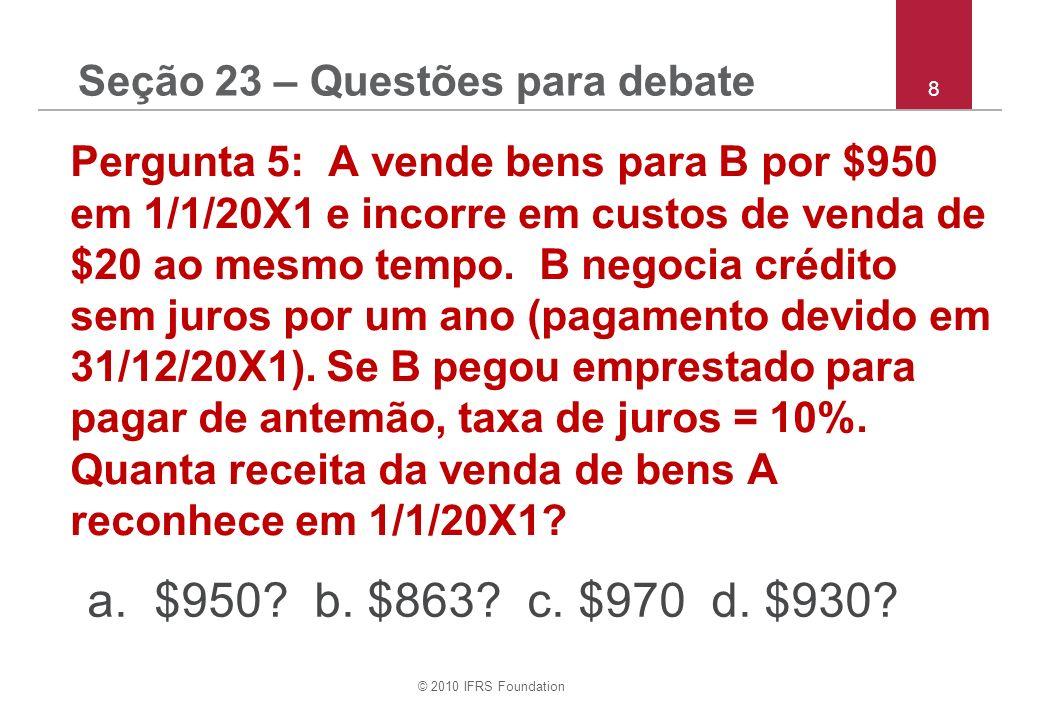 © 2010 IFRS Foundation 29 Pergunta (p):Nota 2 Políticas Contábeis – Custos de Empréstimos O Grupo XYZ pode alterar sua política contábil para custos de empréstimos de forma que estes que sejão diretamente atribuíveis à aquisição, construção ou produção de um ativo qualificável façam parte do custo deste ativo (isto é, o grupo pode contabilizar custos de empréstimos de acordo com os requerimentos de IAS 23 Custos de Empréstimos para IFRSs completos).