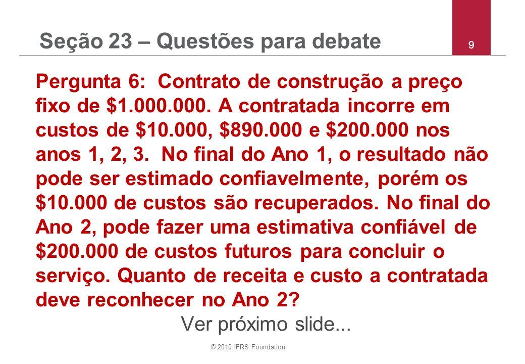 © 2010 IFRS Foundation 20 Pergunta (g): Demonstração consolidada da posição financeira O IFRS para PMEs proíbe a apresentação da demonstração da posição financeira antes da demonstração do resultado e de lucros ou prejuízos acumulados.