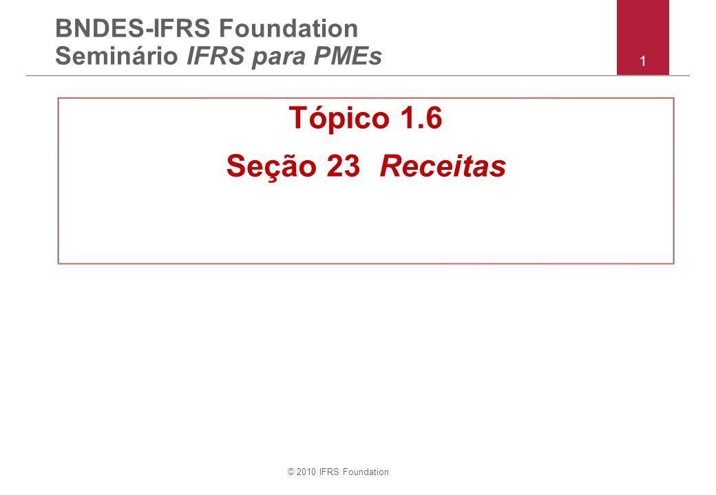 © 2010 IFRS Foundation 1 BNDES-IFRS Foundation Seminário IFRS para PMEs Tópico 1.6 Seção 23 Receitas