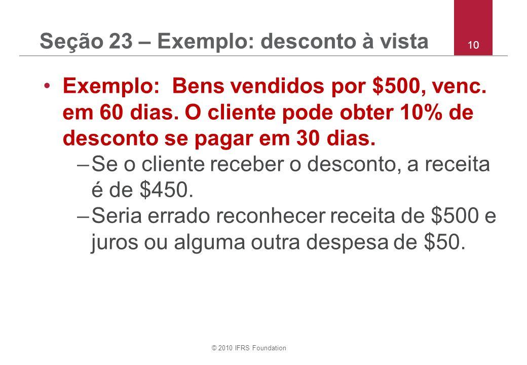 © 2010 IFRS Foundation 10 Seção 23 – Exemplo: desconto à vista Exemplo: Bens vendidos por $500, venc. em 60 dias. O cliente pode obter 10% de desconto