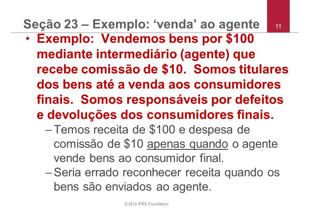 © 2010 IFRS Foundation 11 Seção 23 – Exemplo: venda ao agente Exemplo: Vendemos bens por $100 mediante intermediário (agente) que recebe comissão de $10.