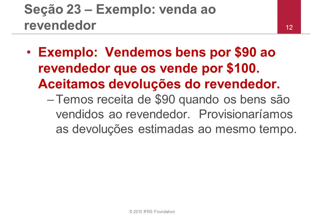 © 2010 IFRS Foundation 12 Seção 23 – Exemplo: venda ao revendedor Exemplo: Vendemos bens por $90 ao revendedor que os vende por $100. Aceitamos devolu