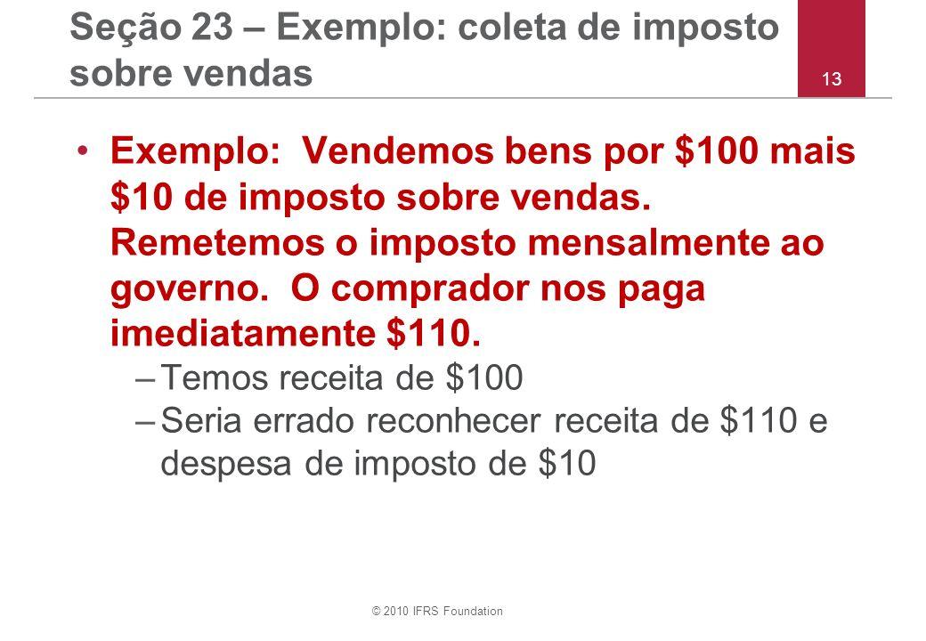 © 2010 IFRS Foundation 13 Seção 23 – Exemplo: coleta de imposto sobre vendas Exemplo: Vendemos bens por $100 mais $10 de imposto sobre vendas. Remetem