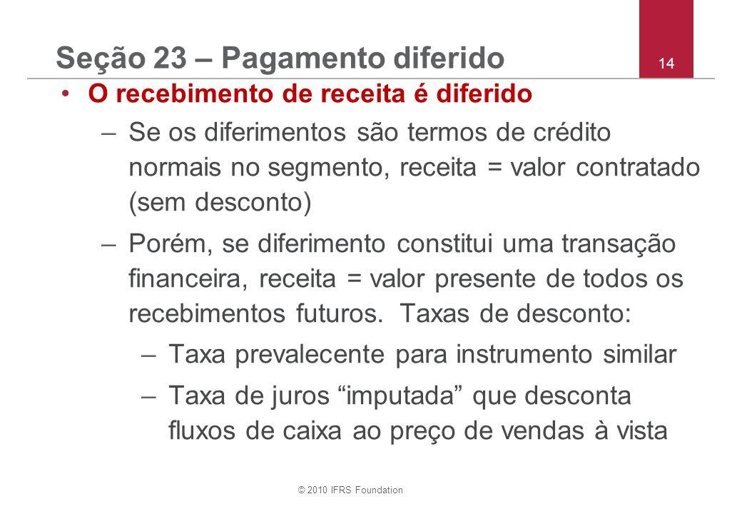© 2010 IFRS Foundation 14 Seção 23 – Pagamento diferido O recebimento de receita é diferido –Se os diferimentos são termos de crédito normais no segmento, receita = valor contratado (sem desconto) –Porém, se diferimento constitui uma transação financeira, receita = valor presente de todos os recebimentos futuros.