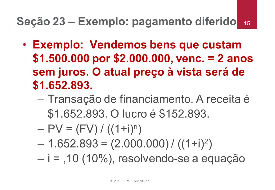 © 2010 IFRS Foundation 15 Seção 23 – Exemplo: pagamento diferido Exemplo: Vendemos bens que custam $1.500.000 por $2.000.000, venc. = 2 anos sem juros