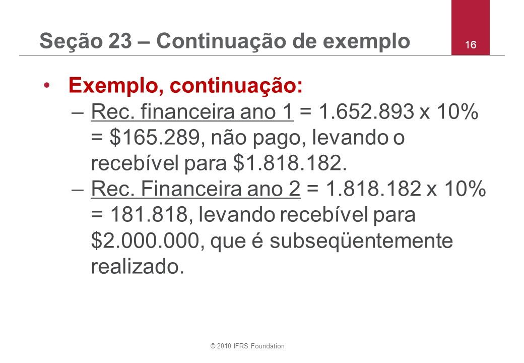 © 2010 IFRS Foundation 16 Seção 23 – Continuação de exemplo Exemplo, continuação: –Rec. financeira ano 1 = 1.652.893 x 10% = $165.289, não pago, levan