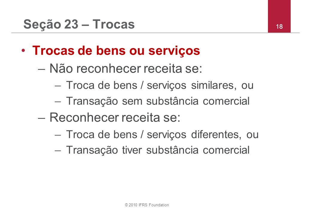 © 2010 IFRS Foundation 18 Seção 23 – Trocas Trocas de bens ou serviços –Não reconhecer receita se: –Troca de bens / serviços similares, ou –Transação