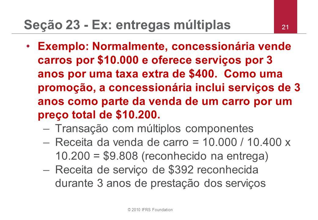 © 2010 IFRS Foundation 21 Seção 23 - Ex: entregas múltiplas Exemplo: Normalmente, concessionária vende carros por $10.000 e oferece serviços por 3 anos por uma taxa extra de $400.