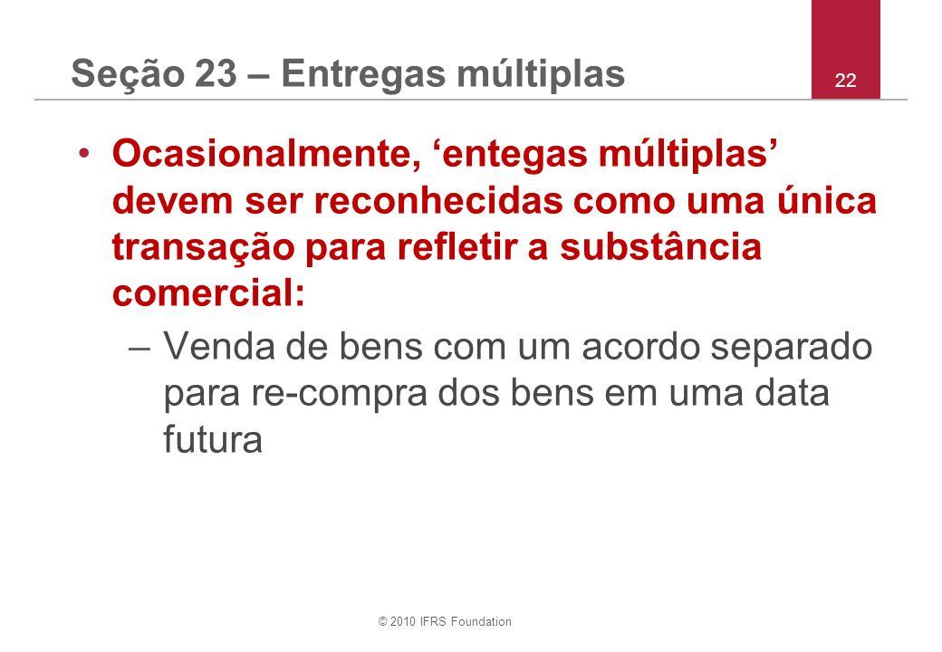 © 2010 IFRS Foundation 22 Seção 23 – Entregas múltiplas Ocasionalmente, entegas múltiplas devem ser reconhecidas como uma única transação para refletir a substância comercial: –Venda de bens com um acordo separado para re-compra dos bens em uma data futura