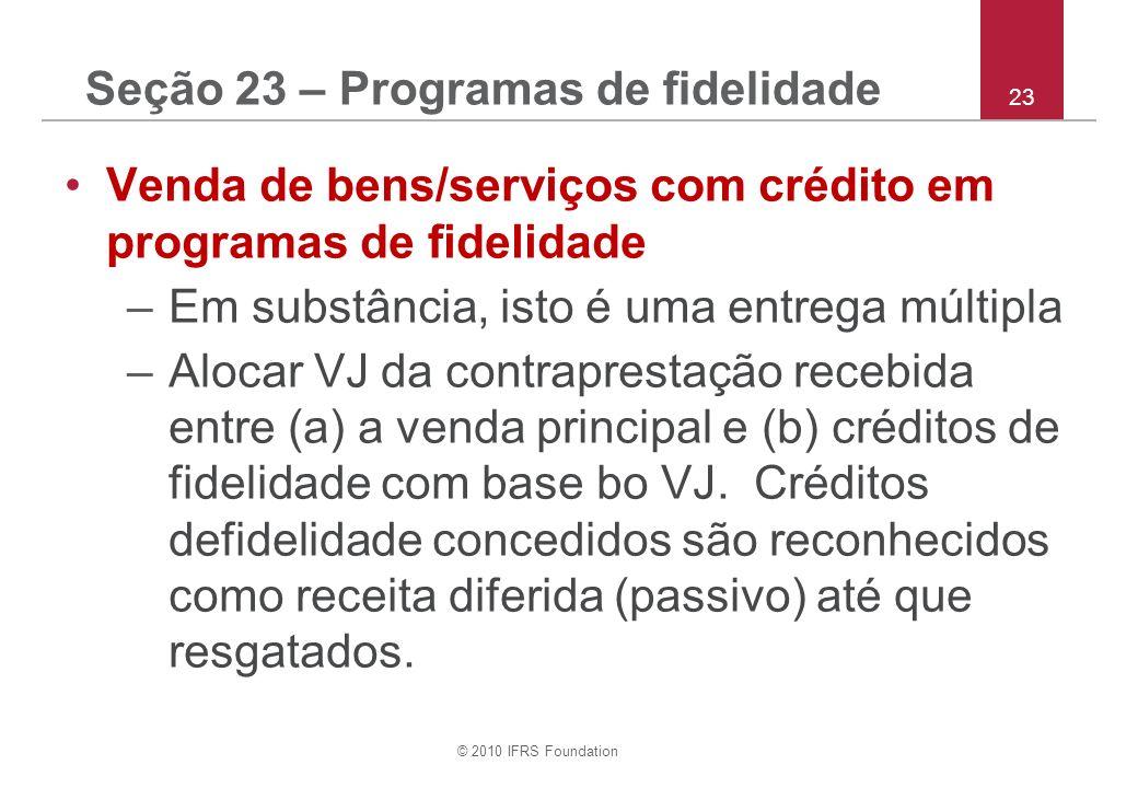 © 2010 IFRS Foundation 23 Seção 23 – Programas de fidelidade Venda de bens/serviços com crédito em programas de fidelidade –Em substância, isto é uma entrega múltipla –Alocar VJ da contraprestação recebida entre (a) a venda principal e (b) créditos de fidelidade com base bo VJ.