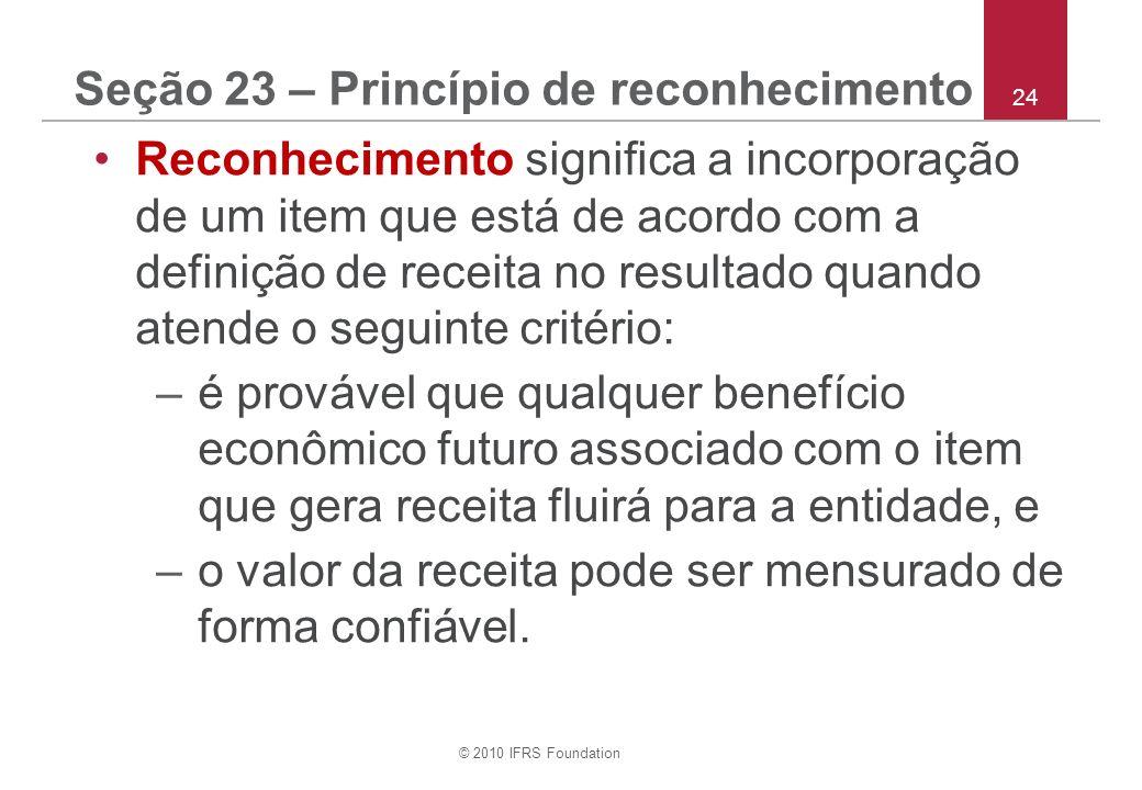 © 2010 IFRS Foundation 24 Seção 23 – Princípio de reconhecimento Reconhecimento significa a incorporação de um item que está de acordo com a definição de receita no resultado quando atende o seguinte critério: –é provável que qualquer benefício econômico futuro associado com o item que gera receita fluirá para a entidade, e –o valor da receita pode ser mensurado de forma confiável.