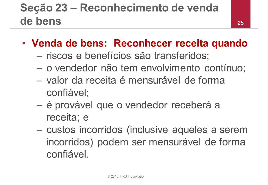 © 2010 IFRS Foundation 25 Seção 23 – Reconhecimento de venda de bens Venda de bens: Reconhecer receita quando –riscos e benefícios são transferidos; –