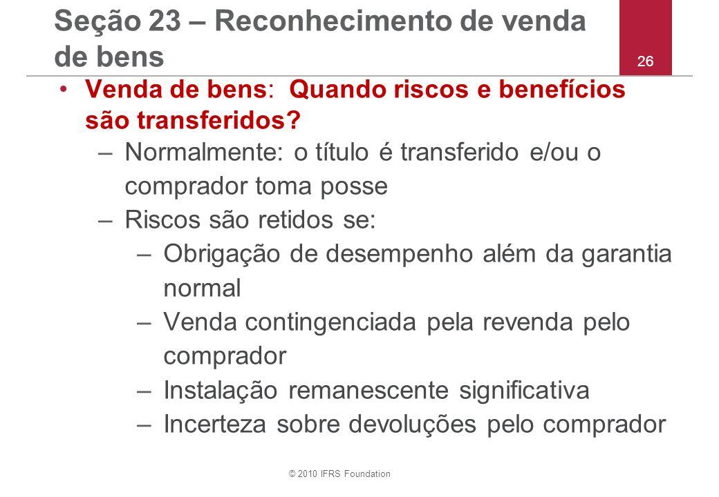 © 2010 IFRS Foundation 26 Seção 23 – Reconhecimento de venda de bens Venda de bens: Quando riscos e benefícios são transferidos? –Normalmente: o títul