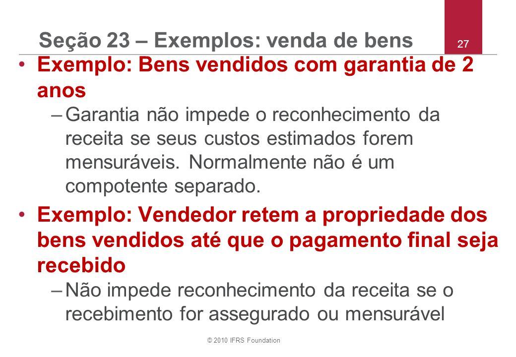 © 2010 IFRS Foundation 27 Seção 23 – Exemplos: venda de bens Exemplo: Bens vendidos com garantia de 2 anos –Garantia não impede o reconhecimento da re