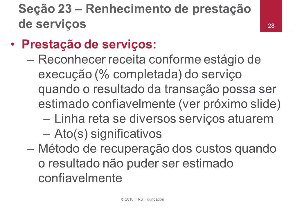 © 2010 IFRS Foundation 28 Seção 23 – Renhecimento de prestação de serviços Prestação de serviços: –Reconhecer receita conforme estágio de execução (%