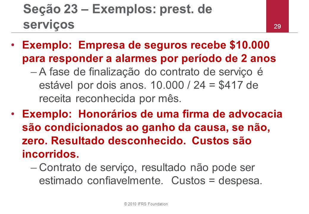 © 2010 IFRS Foundation 29 Seção 23 – Exemplos: prest. de serviços Exemplo: Empresa de seguros recebe $10.000 para responder a alarmes por período de 2