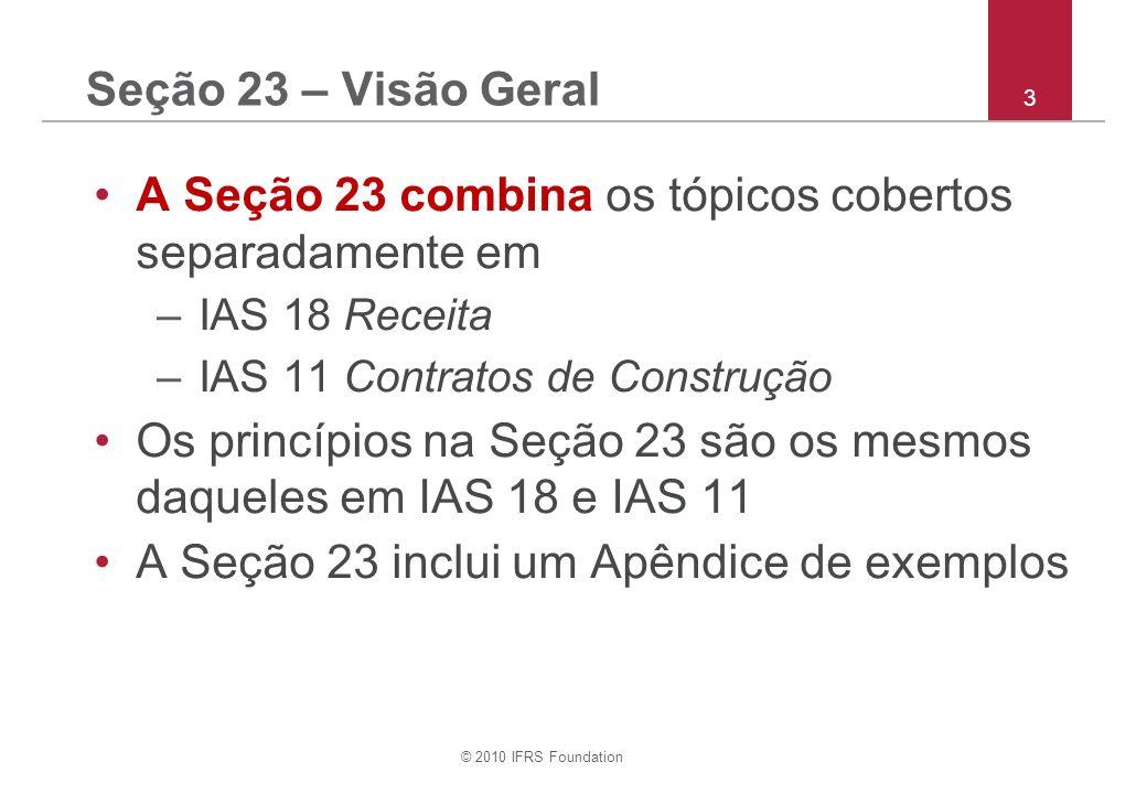 © 2010 IFRS Foundation 3 Seção 23 – Visão Geral A Seção 23 combina os tópicos cobertos separadamente em –IAS 18 Receita –IAS 11 Contratos de Construção Os princípios na Seção 23 são os mesmos daqueles em IAS 18 e IAS 11 A Seção 23 inclui um Apêndice de exemplos
