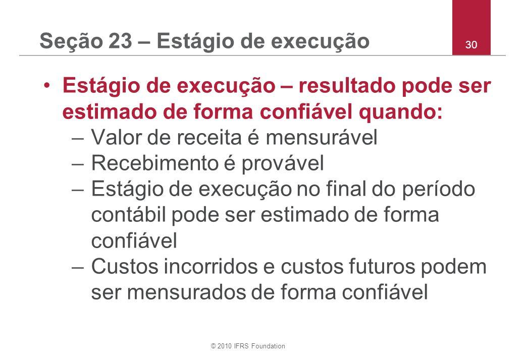 © 2010 IFRS Foundation 30 Seção 23 – Estágio de execução Estágio de execução – resultado pode ser estimado de forma confiável quando: –Valor de receit