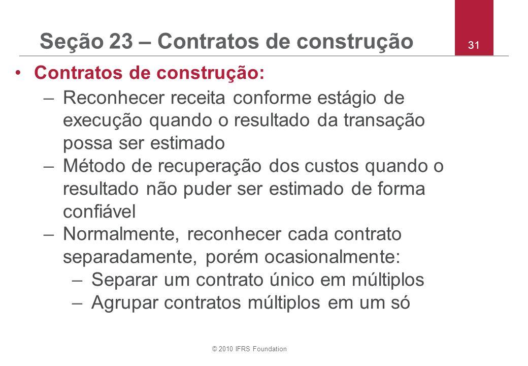 © 2010 IFRS Foundation 31 Seção 23 – Contratos de construção Contratos de construção: –Reconhecer receita conforme estágio de execução quando o result