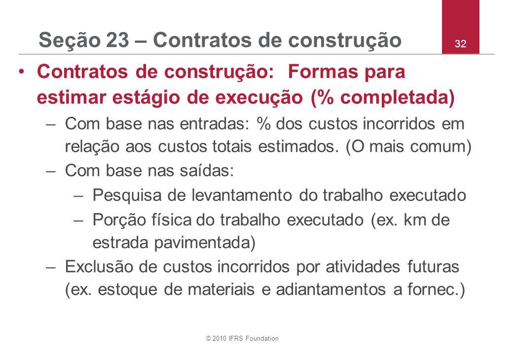 © 2010 IFRS Foundation 32 Seção 23 – Contratos de construção Contratos de construção: Formas para estimar estágio de execução (% completada) –Com base nas entradas: % dos custos incorridos em relação aos custos totais estimados.