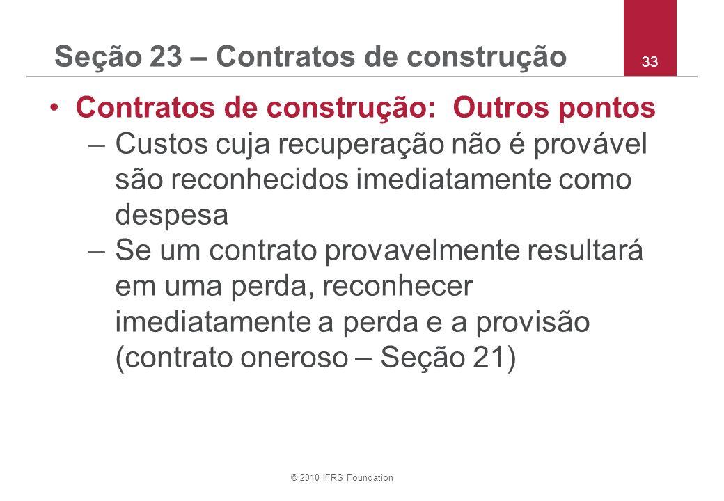 © 2010 IFRS Foundation 33 Seção 23 – Contratos de construção Contratos de construção: Outros pontos –Custos cuja recuperação não é provável são reconhecidos imediatamente como despesa –Se um contrato provavelmente resultará em uma perda, reconhecer imediatamente a perda e a provisão (contrato oneroso – Seção 21)