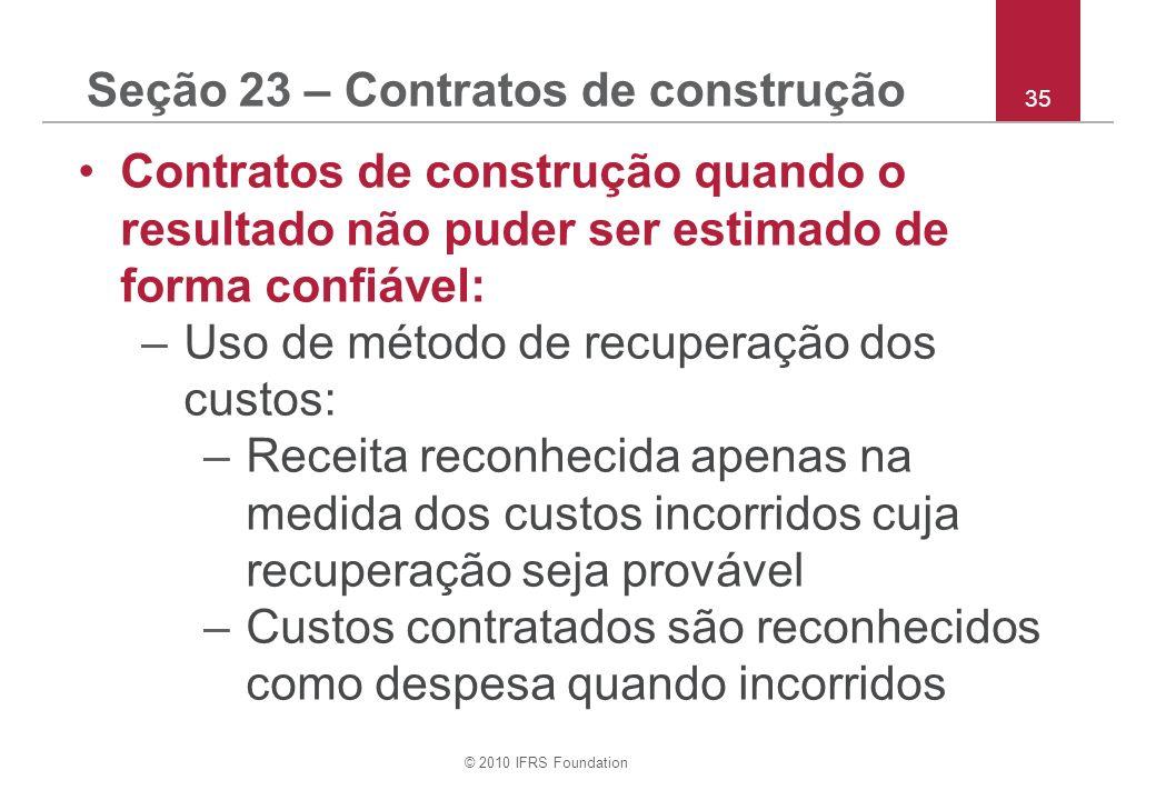 © 2010 IFRS Foundation 35 Seção 23 – Contratos de construção Contratos de construção quando o resultado não puder ser estimado de forma confiável: –Us