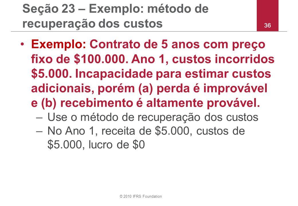 © 2010 IFRS Foundation 36 Seção 23 – Exemplo: método de recuperação dos custos Exemplo: Contrato de 5 anos com preço fixo de $100.000. Ano 1, custos i