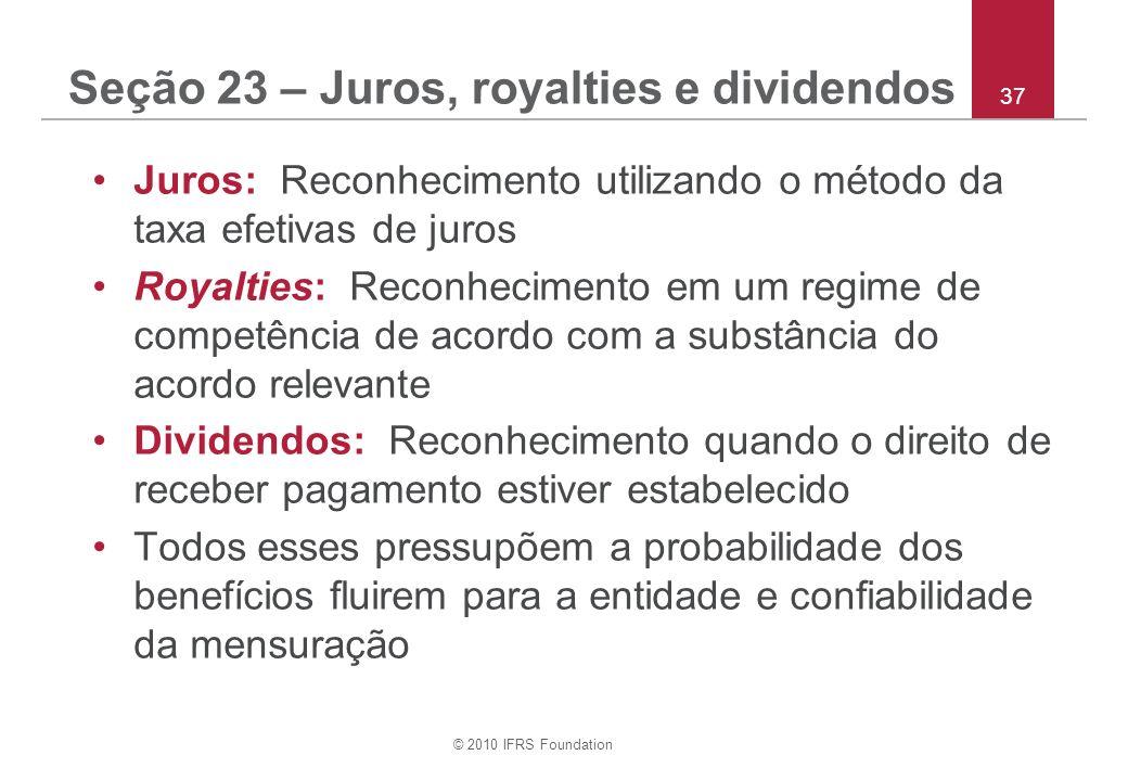 © 2010 IFRS Foundation 37 Seção 23 – Juros, royalties e dividendos Juros: Reconhecimento utilizando o método da taxa efetivas de juros Royalties: Reco