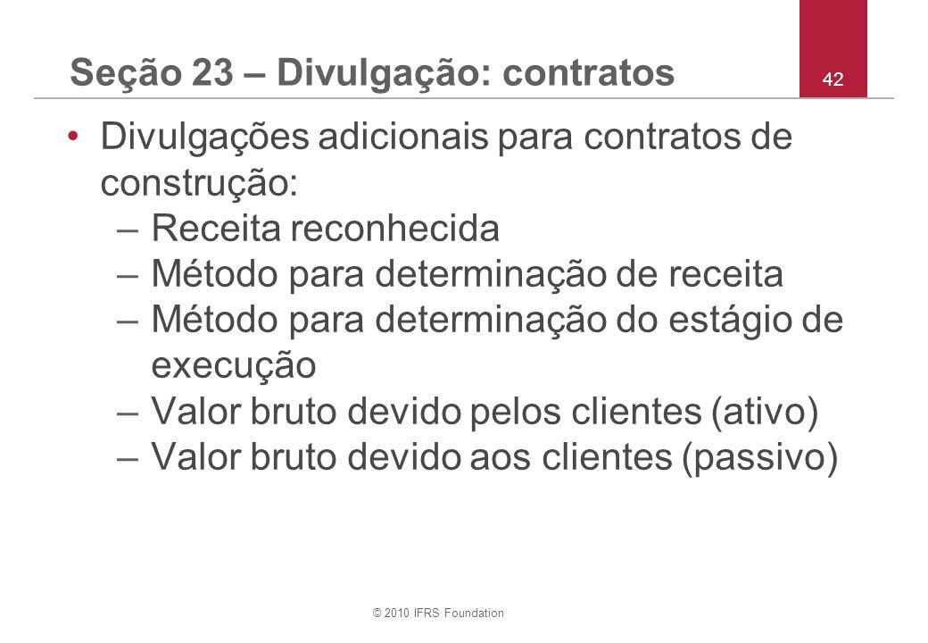 © 2010 IFRS Foundation 42 Seção 23 – Divulgação: contratos Divulgações adicionais para contratos de construção: –Receita reconhecida –Método para dete