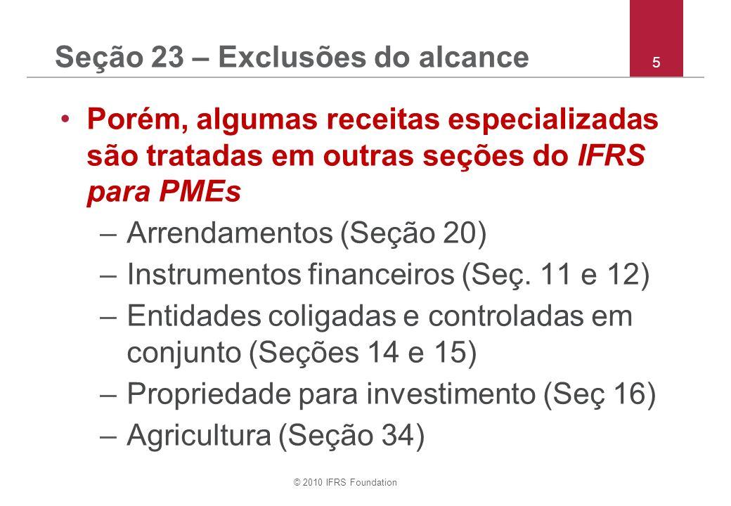 © 2010 IFRS Foundation 5 Seção 23 – Exclusões do alcance Porém, algumas receitas especializadas são tratadas em outras seções do IFRS para PMEs –Arrendamentos (Seção 20) –Instrumentos financeiros (Seç.