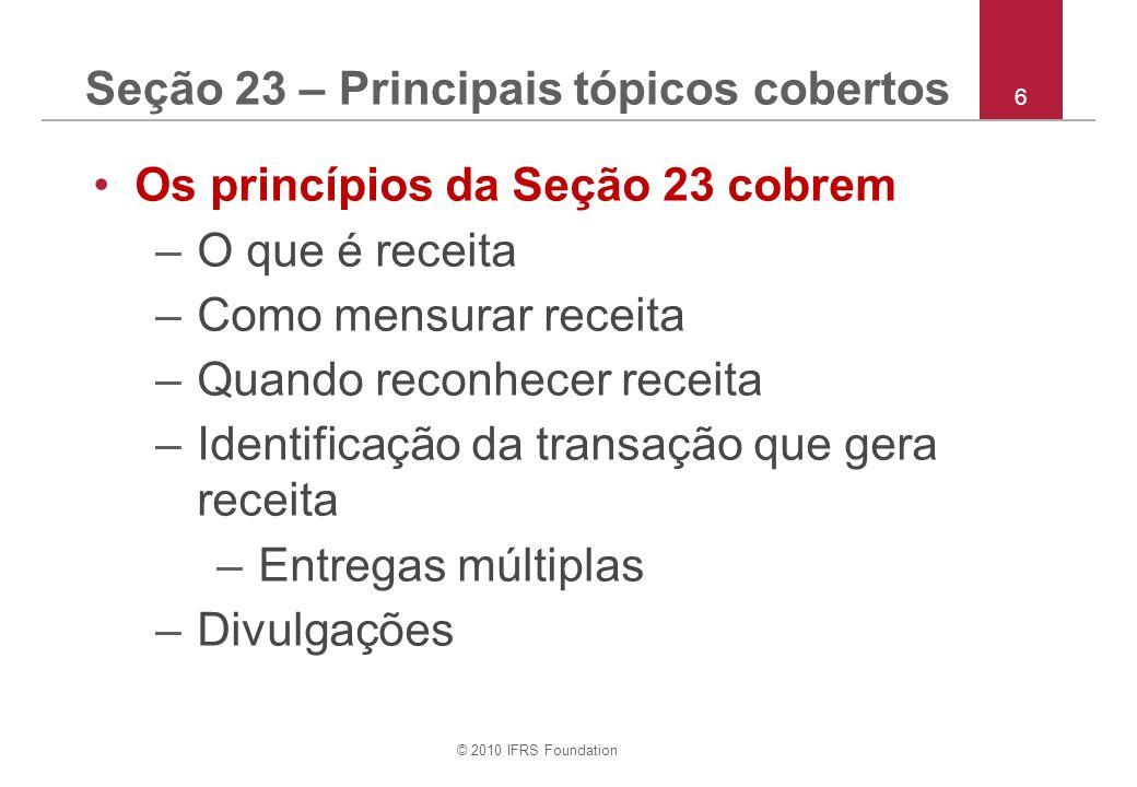 © 2010 IFRS Foundation 6 Seção 23 – Principais tópicos cobertos Os princípios da Seção 23 cobrem –O que é receita –Como mensurar receita –Quando reconhecer receita –Identificação da transação que gera receita –Entregas múltiplas –Divulgações