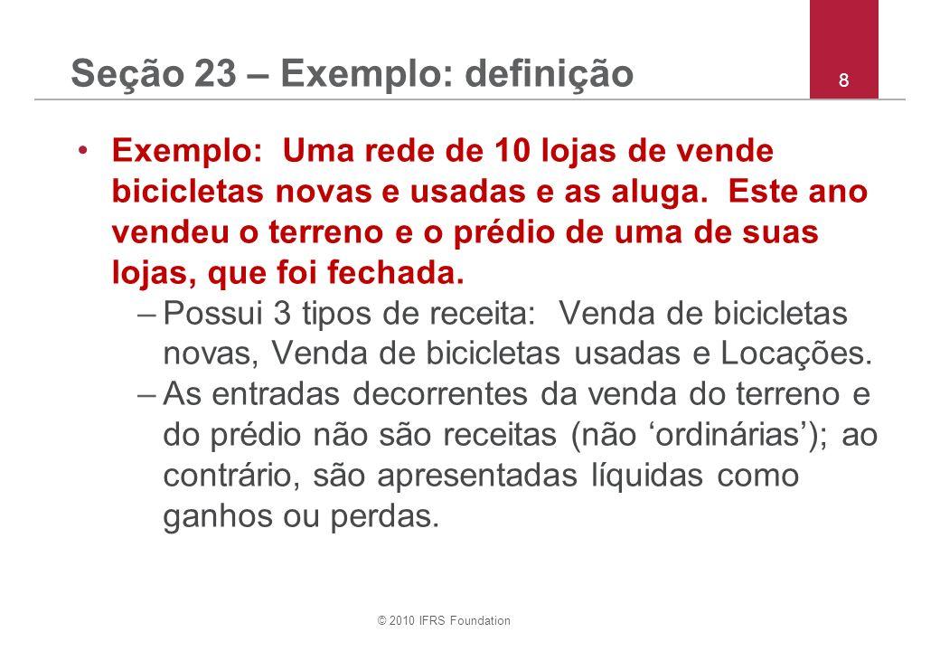 © 2010 IFRS Foundation 8 Seção 23 – Exemplo: definição Exemplo: Uma rede de 10 lojas de vende bicicletas novas e usadas e as aluga. Este ano vendeu o