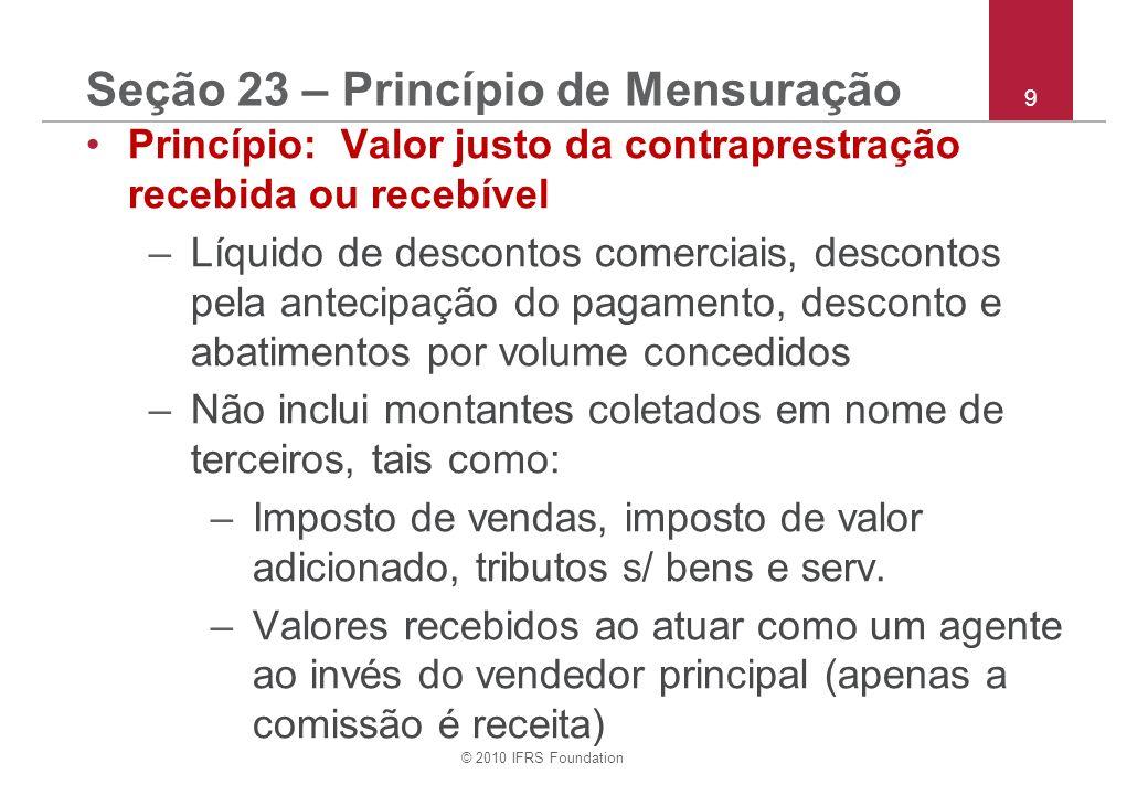 © 2010 IFRS Foundation 9 Seção 23 – Princípio de Mensuração Princípio: Valor justo da contraprestração recebida ou recebível –Líquido de descontos com
