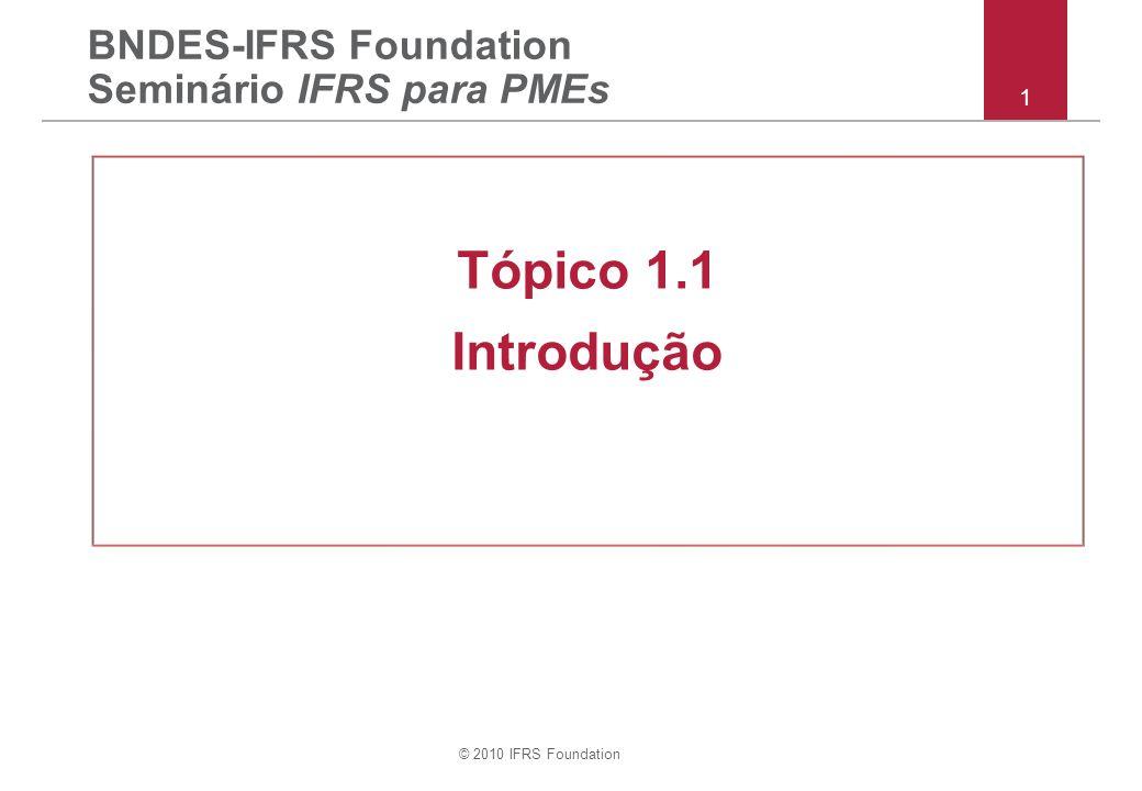 © 2010 IFRS Foundation 1 BNDES-IFRS Foundation Seminário IFRS para PMEs Tópico 1.1 Introdução