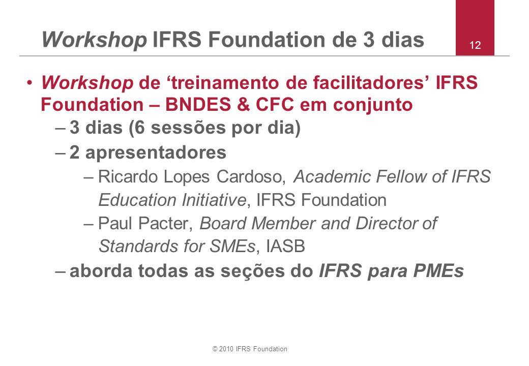 © 2010 IFRS Foundation Workshop de treinamento de facilitadores IFRS Foundation – BNDES & CFC em conjunto –3 dias (6 sessões por dia) –2 apresentadores –Ricardo Lopes Cardoso, Academic Fellow of IFRS Education Initiative, IFRS Foundation –Paul Pacter, Board Member and Director of Standards for SMEs, IASB –aborda todas as seções do IFRS para PMEs Workshop IFRS Foundation de 3 dias 12