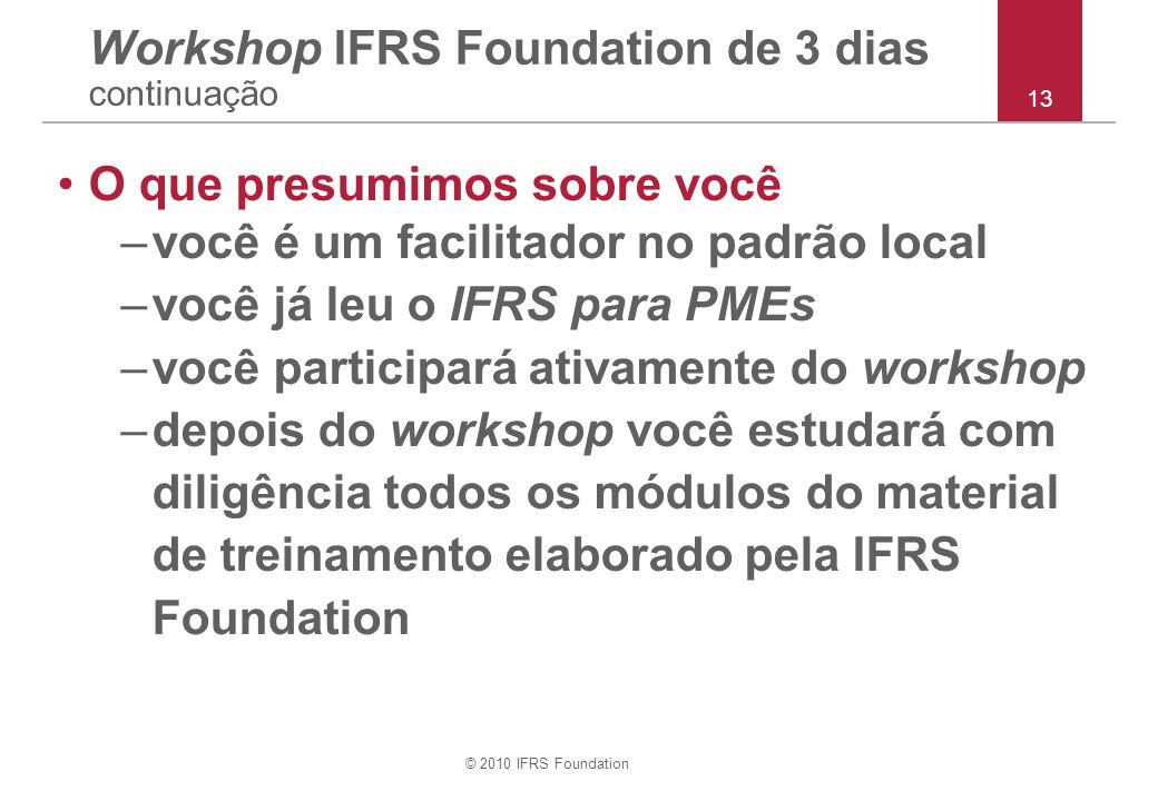 © 2010 IFRS Foundation O que presumimos sobre você –você é um facilitador no padrão local –você já leu o IFRS para PMEs –você participará ativamente do workshop –depois do workshop você estudará com diligência todos os módulos do material de treinamento elaborado pela IFRS Foundation Workshop IFRS Foundation de 3 dias continuação 13