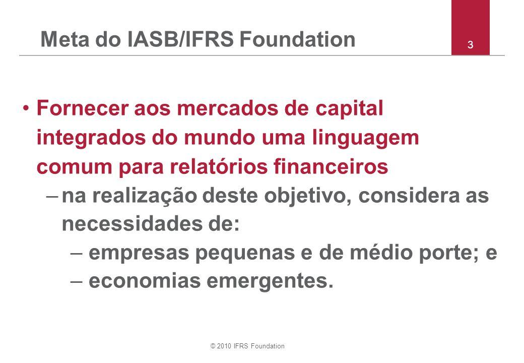 © 2010 IFRS Foundation Meta do IASB/IFRS Foundation Fornecer aos mercados de capital integrados do mundo uma linguagem comum para relatórios financeiros –na realização deste objetivo, considera as necessidades de: – empresas pequenas e de médio porte; e – economias emergentes.