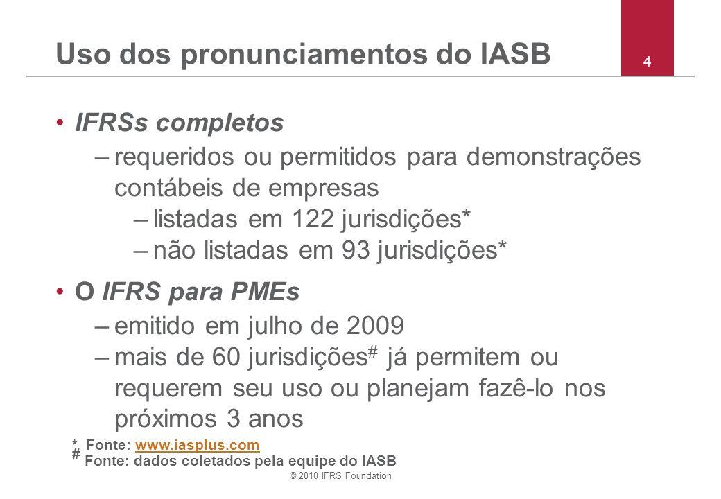 © 2010 IFRS Foundation Uso dos pronunciamentos do IASB IFRSs completos –requeridos ou permitidos para demonstrações contábeis de empresas –listadas em 122 jurisdições* –não listadas em 93 jurisdições* O IFRS para PMEs –emitido em julho de 2009 –mais de 60 jurisdições # já permitem ou requerem seu uso ou planejam fazê-lo nos próximos 3 anos * Fonte: www.iasplus.com # Fonte: dados coletados pela equipe do IASBwww.iasplus.com 4