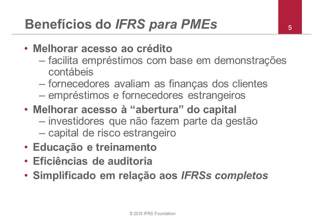 © 2010 IFRS Foundation 5 Benefícios do IFRS para PMEs Melhorar acesso ao crédito –facilita empréstimos com base em demonstrações contábeis –fornecedores avaliam as finanças dos clientes –empréstimos e fornecedores estrangeiros Melhorar acesso à abertura do capital –investidores que não fazem parte da gestão –capital de risco estrangeiro Educação e treinamento Eficiências de auditoria Simplificado em relação aos IFRSs completos