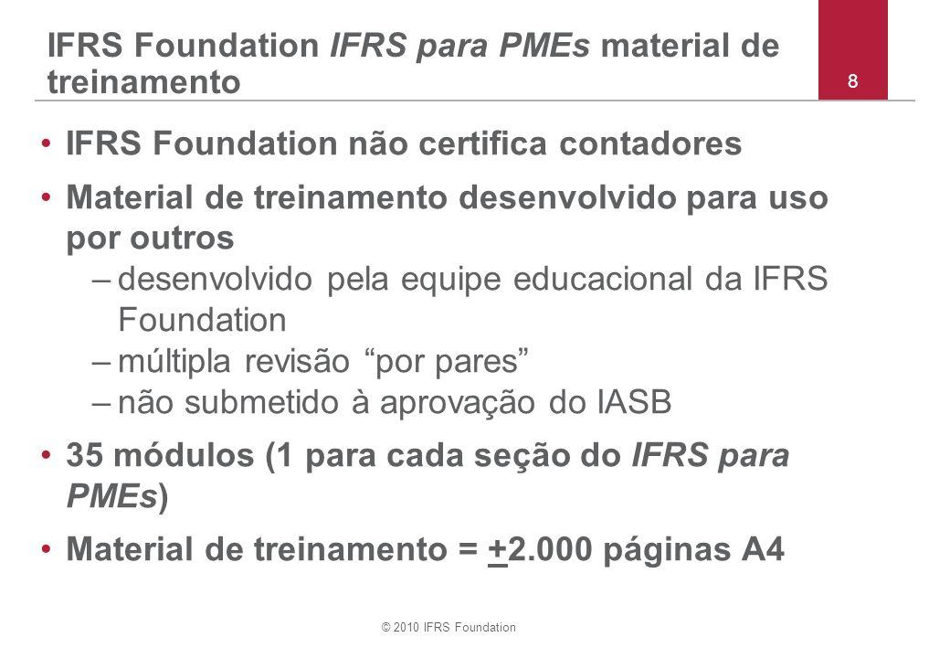 © 2010 IFRS Foundation IFRS Foundation IFRS para PMEs material de treinamento IFRS Foundation não certifica contadores Material de treinamento desenvolvido para uso por outros –desenvolvido pela equipe educacional da IFRS Foundation –múltipla revisão por pares –não submetido à aprovação do IASB 35 módulos (1 para cada seção do IFRS para PMEs) Material de treinamento = +2.000 páginas A4 8