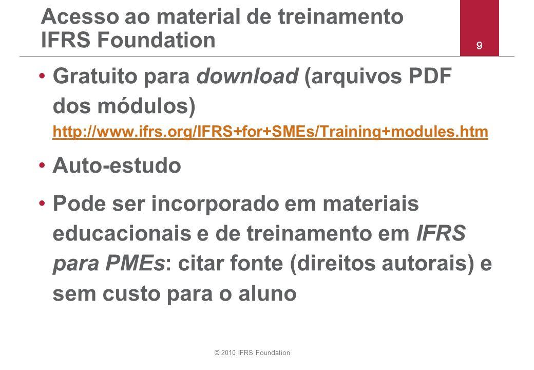 © 2010 IFRS Foundation Cada módulo inclui –Introdução –explicação dos requerimentos –texto integral do IFRS para PMEs –exemplos de aplicação –outras explicações –discussão de julgamentos importantes –comparação com IFRSs completos –teste de conhecimento - múltipla escolha –aplique seu conhecimento - estudos de caso Conteúdo do material de treinamento IFRS Foundation 10