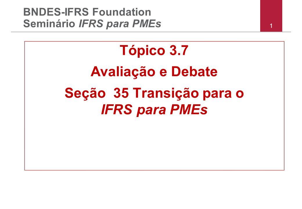 1 BNDES-IFRS Foundation Seminário IFRS para PMEs Tópico 3.7 Avaliação e Debate Seção 35 Transição para o IFRS para PMEs