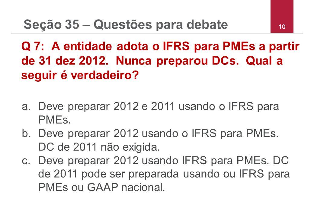 10 Q 7: A entidade adota o IFRS para PMEs a partir de 31 dez 2012. Nunca preparou DCs. Qual a seguir é verdadeiro? a.Deve preparar 2012 e 2011 usando