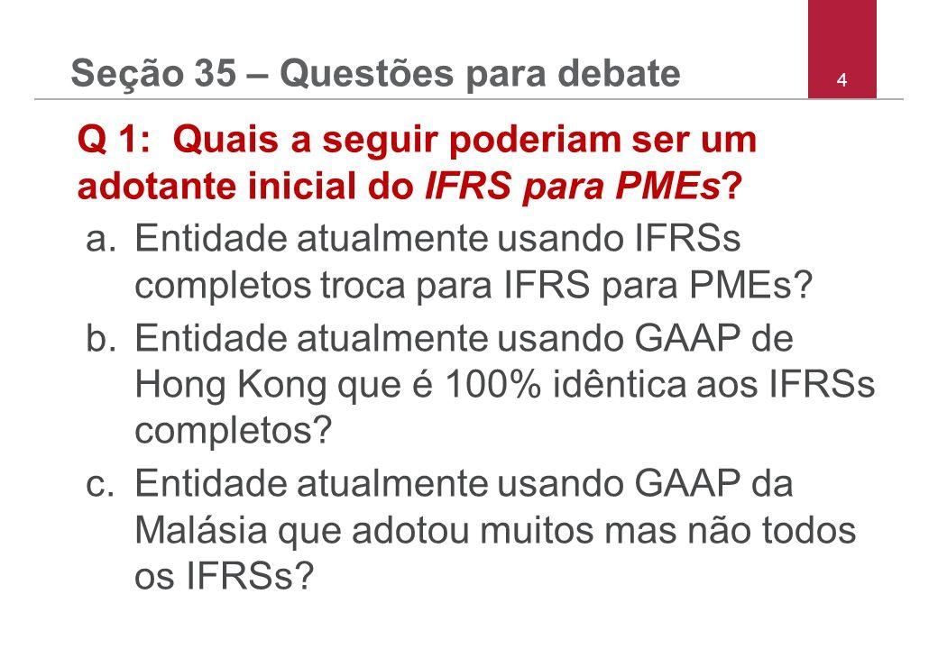 4 Seção 35 – Questões para debate Q 1: Quais a seguir poderiam ser um adotante inicial do IFRS para PMEs? a.Entidade atualmente usando IFRSs completos
