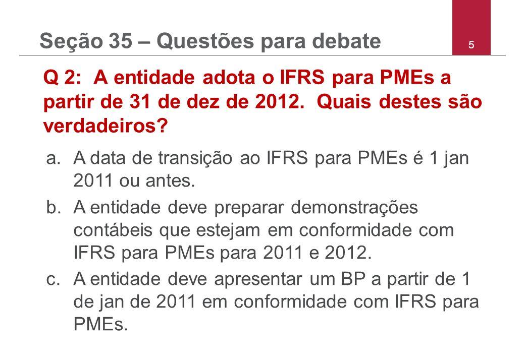 5 Q 2: A entidade adota o IFRS para PMEs a partir de 31 de dez de 2012. Quais destes são verdadeiros? a.A data de transição ao IFRS para PMEs é 1 jan
