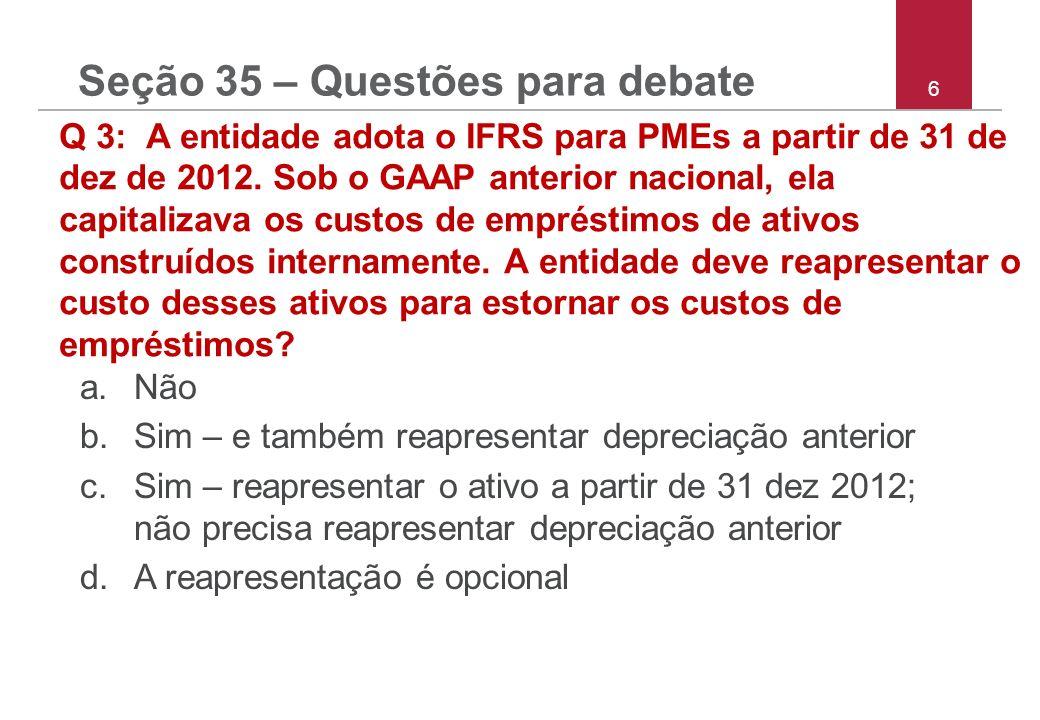 6 Q 3: A entidade adota o IFRS para PMEs a partir de 31 de dez de 2012. Sob o GAAP anterior nacional, ela capitalizava os custos de empréstimos de ati