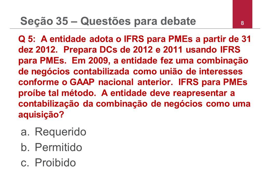 8 Q 5: A entidade adota o IFRS para PMEs a partir de 31 dez 2012. Prepara DCs de 2012 e 2011 usando IFRS para PMEs. Em 2009, a entidade fez uma combin